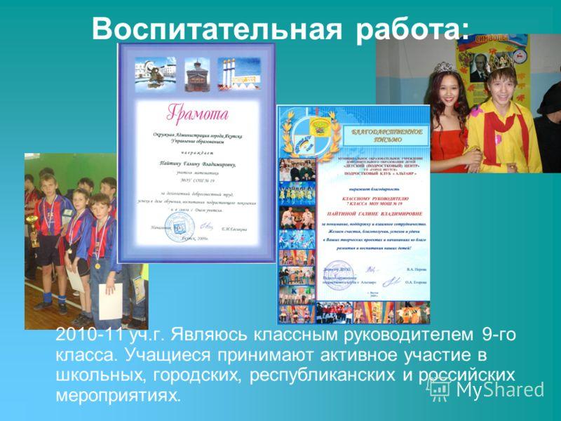 Воспитательная работа: 2010-11 уч.г. Являюсь классным руководителем 9-го класса. Учащиеся принимают активное участие в школьных, городских, республиканских и российских мероприятиях.