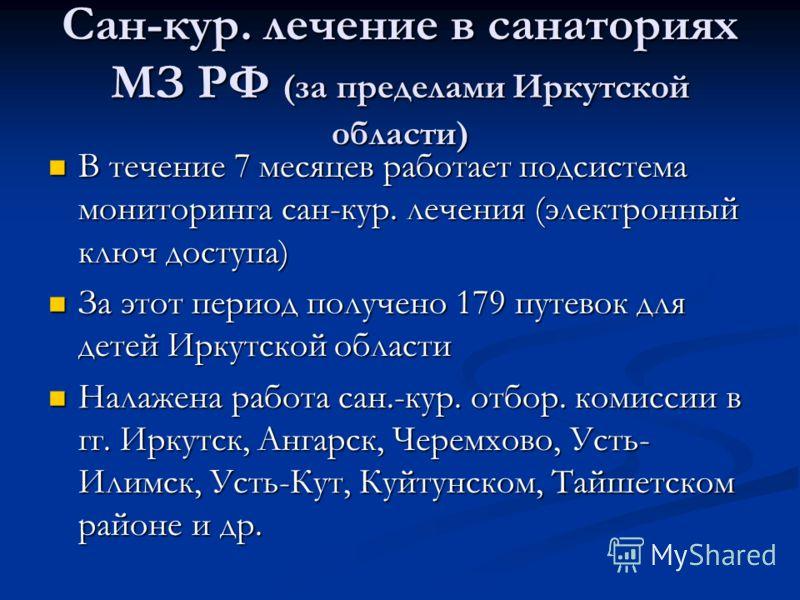 Сан-кур. лечение в санаториях МЗ РФ (за пределами Иркутской области) В течение 7 месяцев работает подсистема мониторинга сан-кур. лечения (электронный ключ доступа) В течение 7 месяцев работает подсистема мониторинга сан-кур. лечения (электронный клю