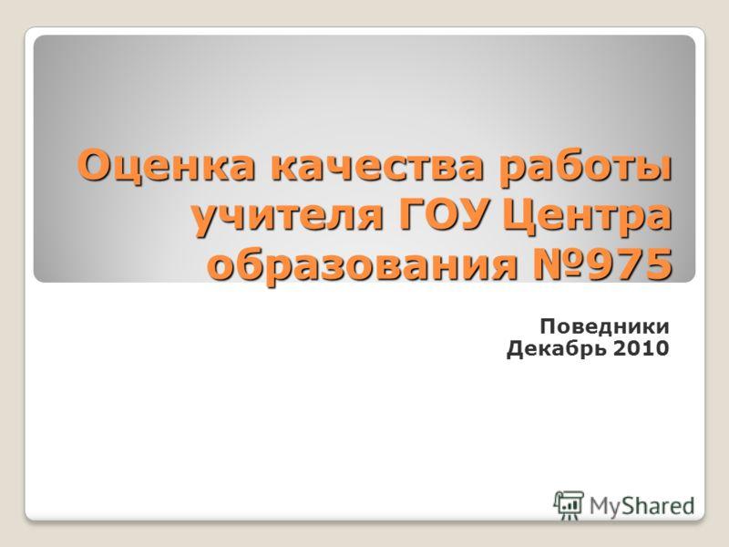 Оценка качества работы учителя ГОУ Центра образования 975 Поведники Декабрь 2010