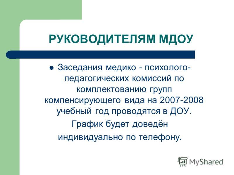 РУКОВОДИТЕЛЯМ МДОУ Заседания медико - психолого- педагогических комиссий по комплектованию групп компенсирующего вида на 2007-2008 учебный год проводятся в ДОУ. График будет доведён индивидуально по телефону.