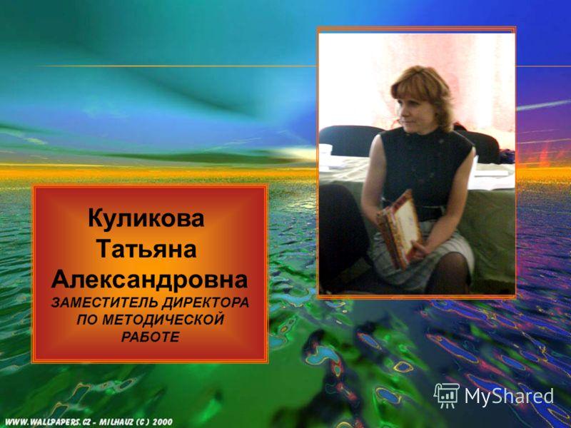 Куликова Татьяна Александровна ЗАМЕСТИТЕЛЬ ДИРЕКТОРА ПО МЕТОДИЧЕСКОЙ РАБОТЕ