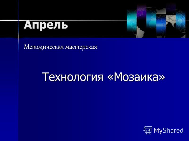 Апрель Методическая мастерская Технология «Мозаика»