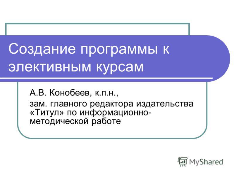 Создание программы к элективным курсам А.В. Конобеев, к.п.н., зам. главного редактора издательства «Титул» по информационно- методической работе