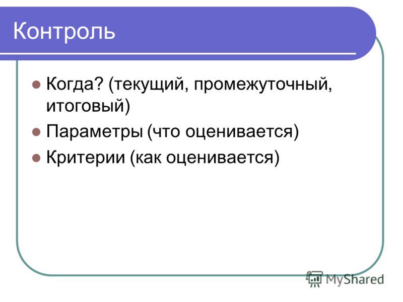 Контроль Когда? (текущий, промежуточный, итоговый) Параметры (что оценивается) Критерии (как оценивается)