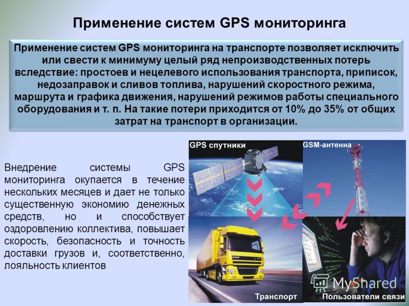 Применение систем GPS мониторинга Применение систем GPS мониторинга на транспорте позволяет исключить или свести к минимуму целый ряд непроизводственных потерь вследствие: простоев и нецелевого использования транспорта, приписок, недозаправок и сливо
