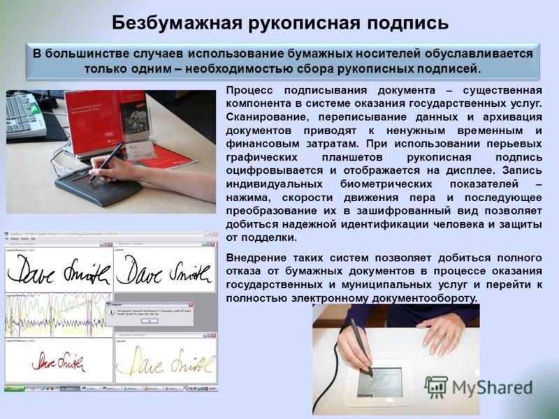 Безбумажная рукописная подпись В большинстве случаев использование бумажных носителей обуславливается только одним – необходимостью сбора рукописных подписей. Процесс подписывания документа – существенная компонента в системе оказания государственных