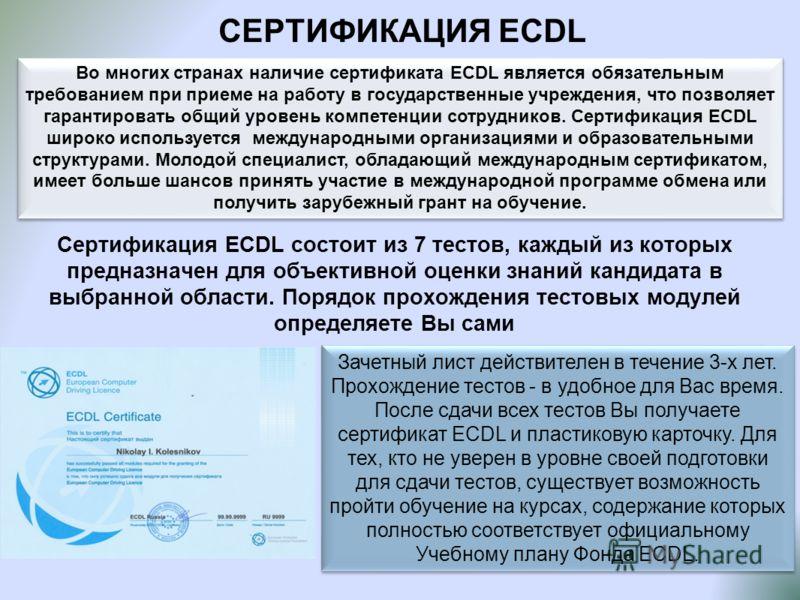 СЕРТИФИКАЦИЯ ECDL Во многих странах наличие сертификата ECDL является обязательным требованием при приеме на работу в государственные учреждения, что позволяет гарантировать общий уровень компетенции сотрудников. Сертификация ECDL широко используется
