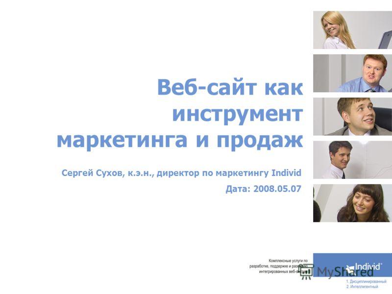 Веб-сайт как инструмент маркетинга и продаж Сергей Сухов, к.э.н., директор по маркетингу Individ Дата: 2008.05.07