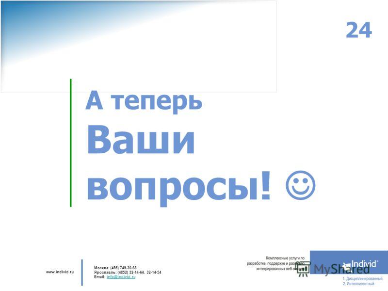 www.individ.ru Москва: (495) 749-30-68 Ярославль: (4852) 32-14-64, 32-14-54 Email: info@individ.ruinfo@individ.ru 24 А теперь Ваши вопросы!