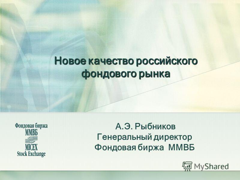 Новое качество российского фондового рынка А.Э. Рыбников Генеральный директор Фондовая биржа ММВБ