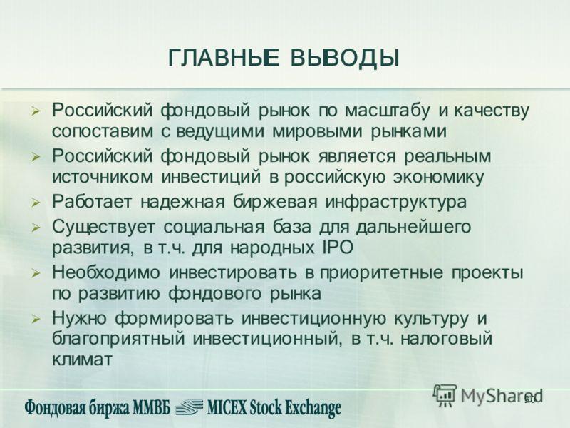 30 ГЛАВНЫЕ ВЫВОДЫ Российский фондовый рынок по масштабу и качеству сопоставим с ведущими мировыми рынками Российский фондовый рынок является реальным источником инвестиций в российскую экономику Работает надежная биржевая инфраструктура Существует со
