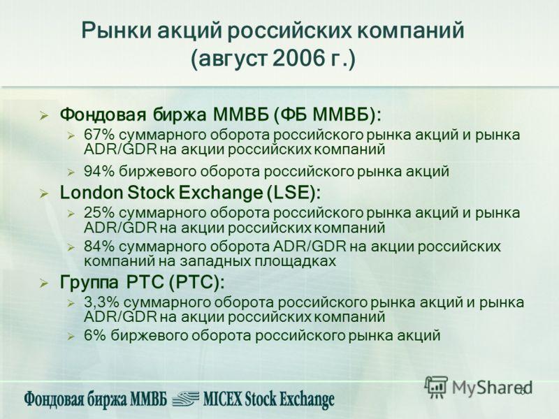 6 Рынки акций российских компаний (август 2006 г.) Фондовая биржа ММВБ (ФБ ММВБ): 67% суммарного оборота российского рынка акций и рынка ADR/GDR на акции российских компаний 94% биржевого оборота российского рынка акций London Stock Exchange (LSE): 2