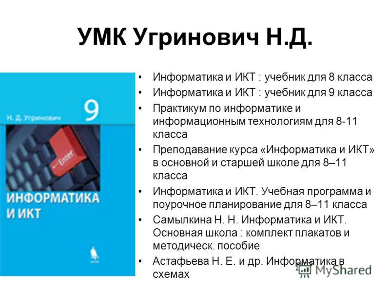 УМК Угринович Н.Д. Информатика и ИКТ : учебник для 8 класса Информатика и ИКТ : учебник для 9 класса Практикум по информатике и информационным технологиям для 8-11 класса Преподавание курса «Информатика и ИКТ» в основной и старшей школе для 8–11 клас