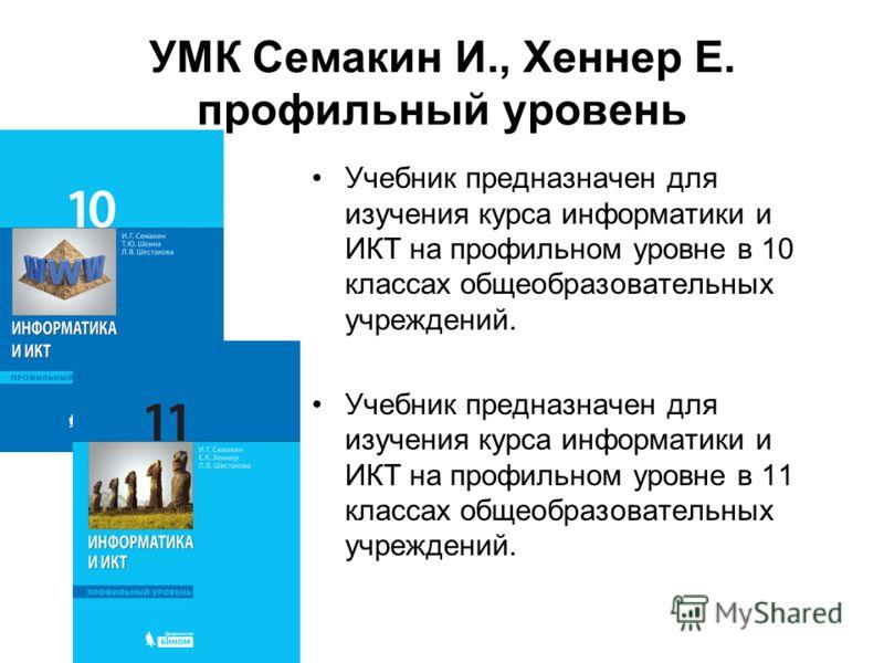 УМК Семакин И., Хеннер Е. профильный уровень Учебник предназначен для изучения курса информатики и ИКТ на профильном уровне в 10 классах общеобразовательных учреждений. Учебник предназначен для изучения курса информатики и ИКТ на профильном уровне в