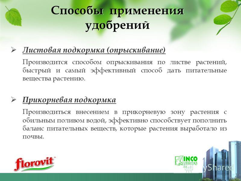 Способы применения удобрений Листовая подкормка (опрыскивание) Производится способом опрыскивания по листве растений, быстрый и самый эффективный способ дать питательные вещества растению. Прикорневая подкормка Производиться внесением в прикорневую з