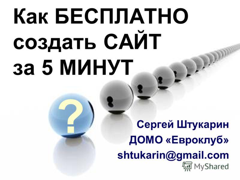 Как БЕСПЛАТНО создать САЙТ за 5 МИНУТ Сергей Штукарин ДОМО «Евроклуб» shtukarin@gmail.com ?