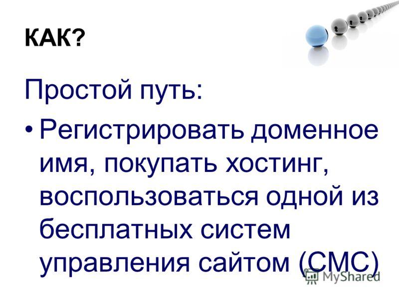 КАК? Простой путь: Регистрировать доменное имя, покупать хостинг, воспользоваться одной из бесплатных систем управления сайтом (СМС)