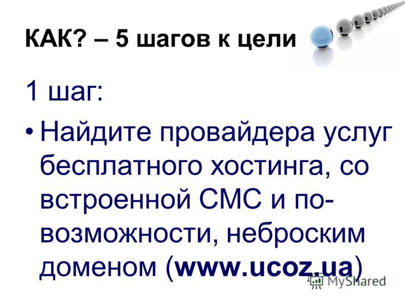 1 шаг: Найдите провайдера услуг бесплатного хостинга, со встроенной СМС и по- возможности, неброским доменом (www.ucoz.ua) КАК? – 5 шагов к цели