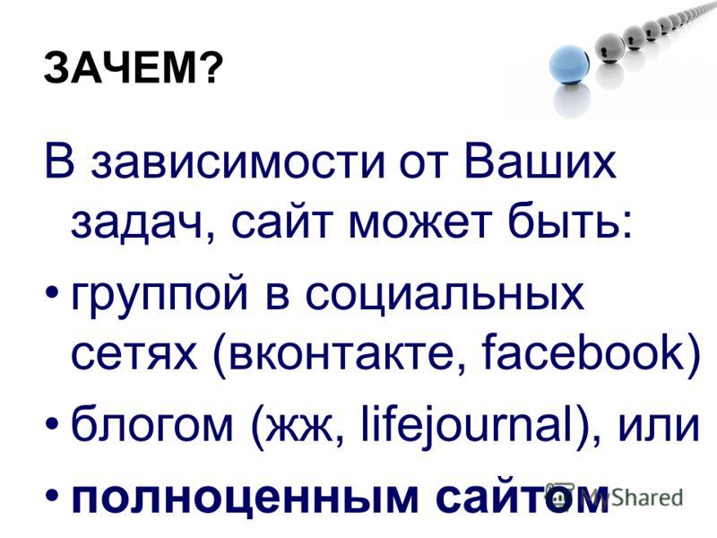 ЗАЧЕМ? В зависимости от Ваших задач, сайт может быть: группой в социальных сетях (вконтакте, facebook) блогом (жж, lifejournal), или полноценным сайтом