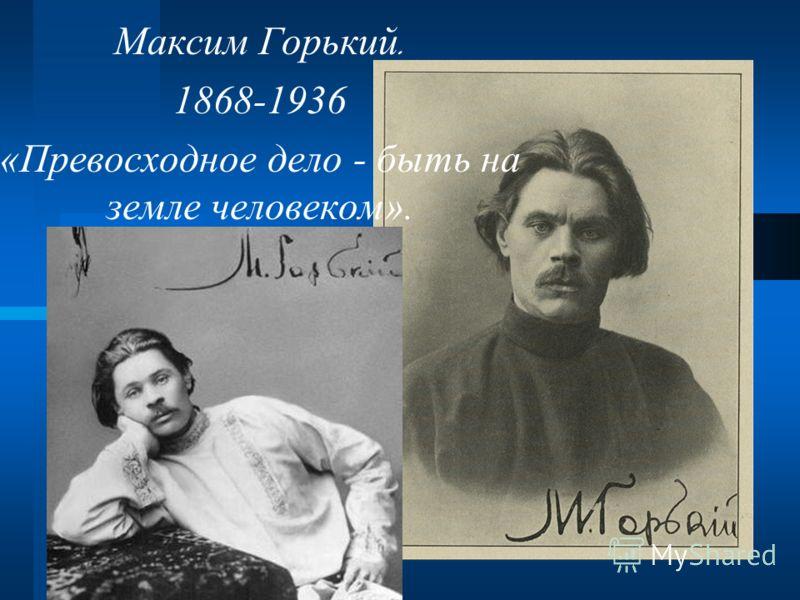 Максим Г орький. 1868-1936 «Превосходное дело - быть на земле человеком».