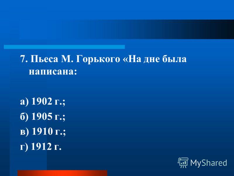 7. Пьеса М. Горького «На дне была написана: а) 1902 г.; б) 1905 г.; в) 1910 г.; г) 1912 г.