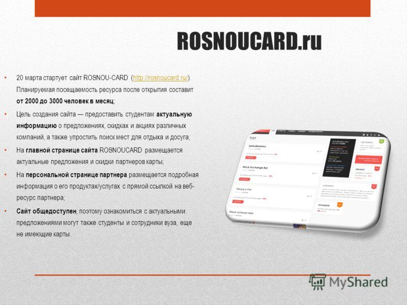 20 марта стартует сайт ROSNOU-CARD (http://rosnoucard.ru/). Планируемая посещаемость ресурса после открытия составит от 2000 до 3000 человек в месяц ;http://rosnoucard.ru/ Цель создания сайта предоставить студентам актуальную информацию о предложения