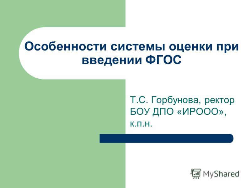 Особенности системы оценки при введении ФГОС Т.С. Горбунова, ректор БОУ ДПО «ИРООО», к.п.н.