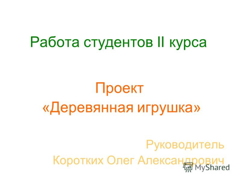 Работа студентов II курса Проект «Деревянная игрушка» Руководитель Коротких Олег Александрович