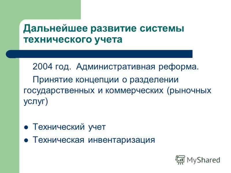 Дальнейшее развитие системы технического учета 2004 год. Административная реформа. Принятие концепции о разделении государственных и коммерческих (рыночных услуг) Технический учет Техническая инвентаризация