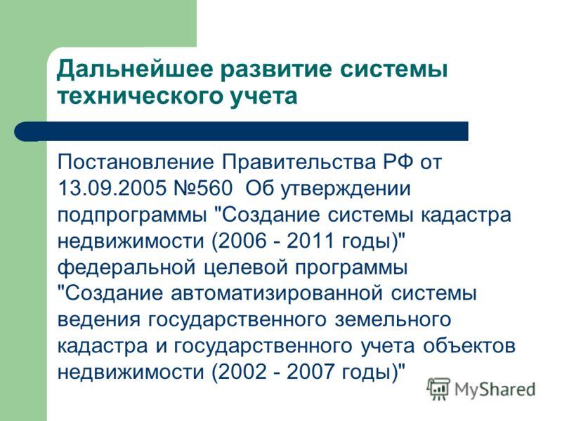 Дальнейшее развитие системы технического учета Постановление Правительства РФ от 13.09.2005 560 Об утверждении подпрограммы