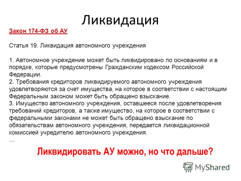 Ликвидация Закон 174-ФЗ об АУ Статья 19. Ликвидация автономного учреждения 1. Автономное учреждение может быть ликвидировано по основаниям и в порядке, которые предусмотрены Гражданским кодексом Российской Федерации. 2. Требования кредиторов ликвидир