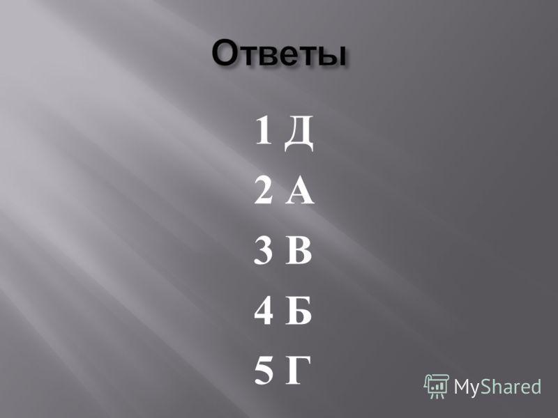 1 Д 2 А 3 В 4 Б 5 Г