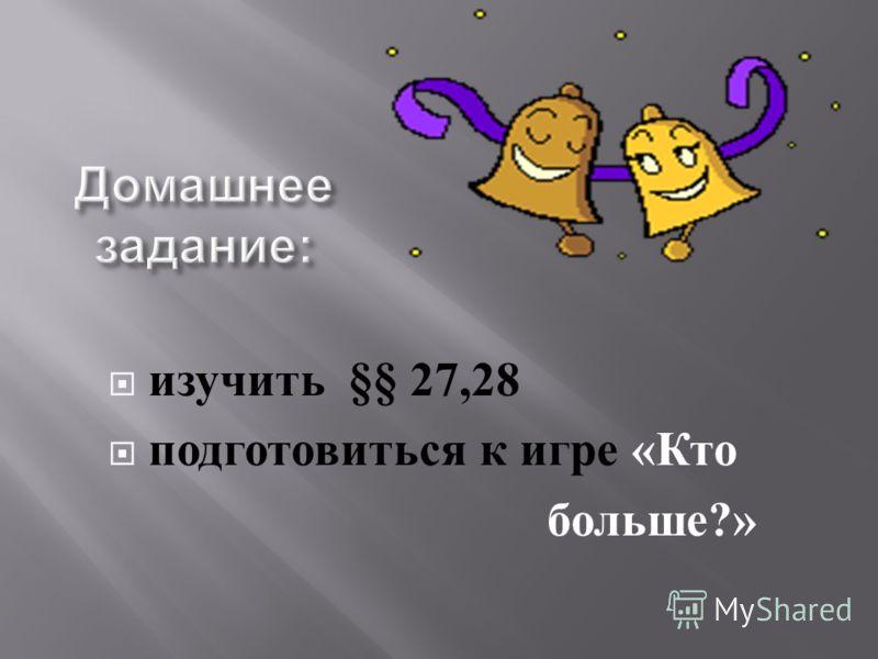 изучить §§ 27,28 подготовиться к игре « Кто больше ?»