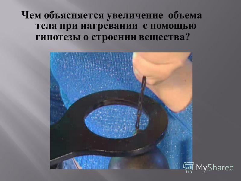 Чем объясняется увеличение объема тела при нагревании с помощью гипотезы о строении вещества ?