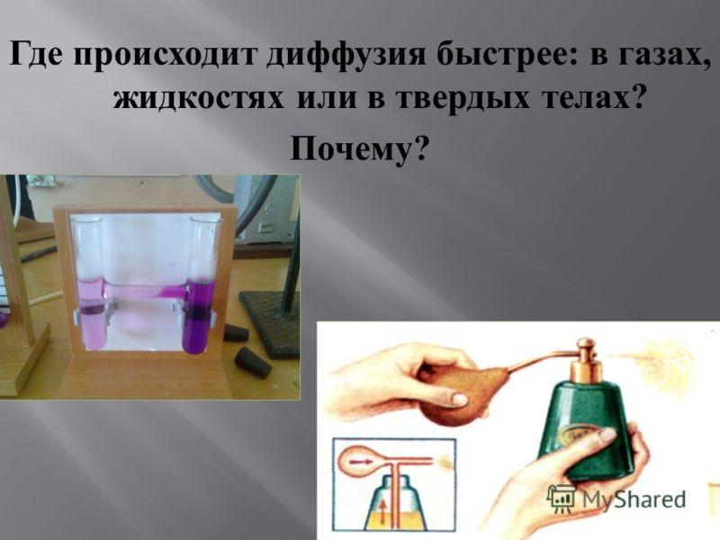 Где происходит диффузия быстрее : в газах, жидкостях или в твердых телах ? Почему ?