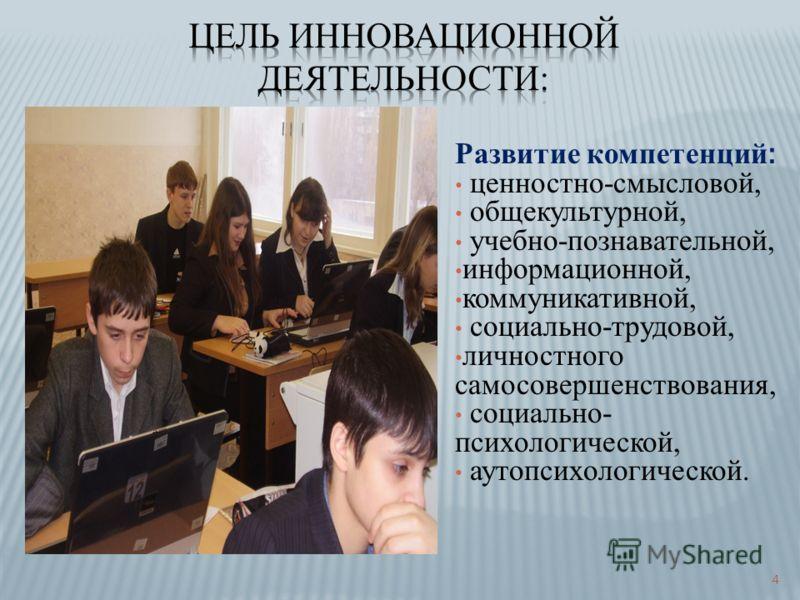 Развитие компетенций : ценностно-смысловой, общекультурной, учебно-познавательной, информационной, коммуникативной, социально-трудовой, личностного самосовершенствования, социально- психологической, аутопсихологической. 4