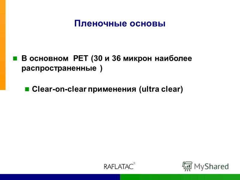 Пленочные основы В основном PET (30 и 36 микрон наиболее распространенные ) Clear-on-clear применения (ultra clear)