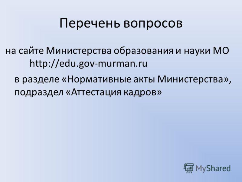 Перечень вопросов на сайте Министерства образования и науки МО http://edu.gov-murman.ru в разделе «Нормативные акты Министерства», подраздел «Аттестация кадров»