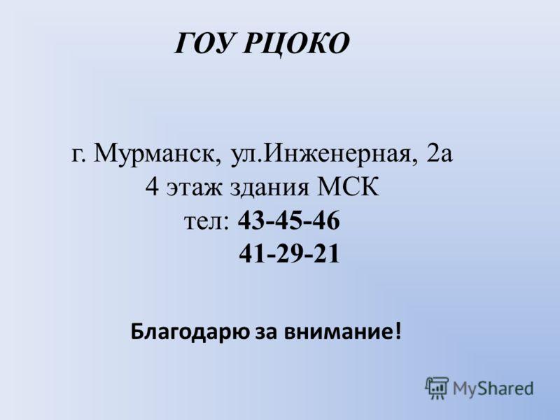 ГОУ РЦОКО г. Мурманск, ул.Инженерная, 2а 4 этаж здания МСК тел: 43-45-46 41-29-21 Благодарю за внимание!