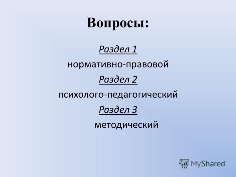 Вопросы: Раздел 1 нормативно-правовой Раздел 2 психолого-педагогический Раздел 3 методический
