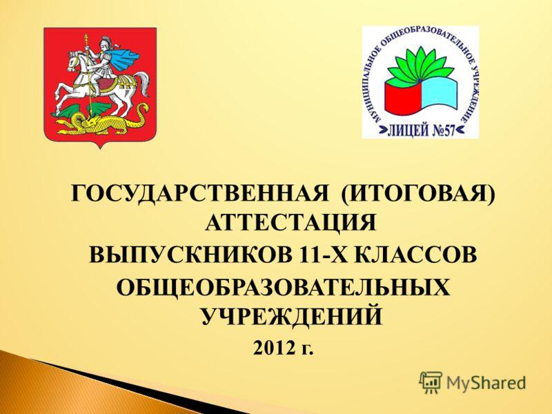 ГОСУДАРСТВЕННАЯ (ИТОГОВАЯ) АТТЕСТАЦИЯ ВЫПУСКНИКОВ 11-Х КЛАССОВ ОБЩЕОБРАЗОВАТЕЛЬНЫХ УЧРЕЖДЕНИЙ 2012 г.
