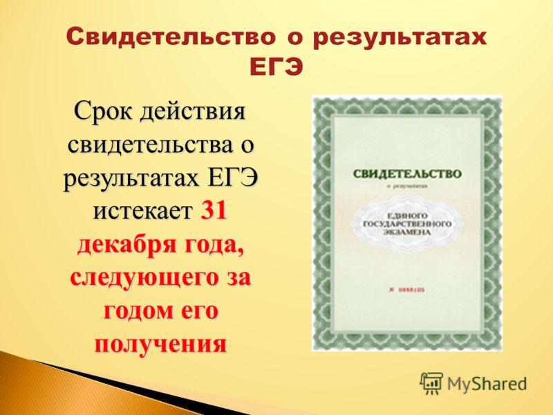 Срок действия свидетельства о результатах ЕГЭ истекает 31 декабря года, следующего за годом его получения Срок действия свидетельства о результатах ЕГЭ истекает 31 декабря года, следующего за годом его получения