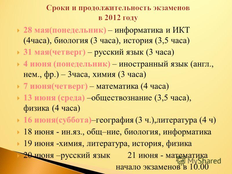28 мая(понедельник) – информатика и ИКТ (4часа), биология (3 часа), история (3,5 часа) 31 мая(четверг) – русский язык (3 часа) 4 июня (понедельник) – иностранный язык (англ., нем., фр.) – 3часа, химия (3 часа) 7 июня(четверг) – математика (4 часа) 13
