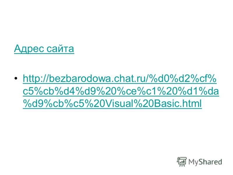 Адрес сайта http://bezbarodowa.chat.ru/%d0%d2%cf% c5%cb%d4%d9%20%ce%c1%20%d1%da %d9%cb%c5%20Visual%20Basic.htmlhttp://bezbarodowa.chat.ru/%d0%d2%cf% c5%cb%d4%d9%20%ce%c1%20%d1%da %d9%cb%c5%20Visual%20Basic.html