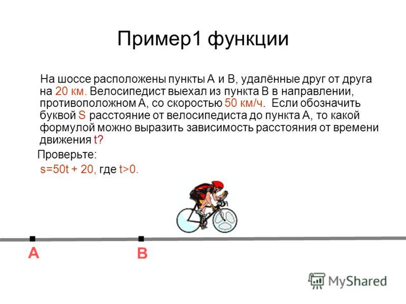 Пример1 функции На шоссе расположены пункты А и В, удалённые друг от друга на 20 км. Велосипедист выехал из пункта В в направлении, противоположном А, со скоростью 50 км/ч. Если обозначить буквой S расстояние от велосипедиста до пункта А, то какой фо