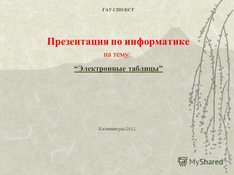 ГАУ СПО КСТ Презентация по информатике на тему: Электронные таблицы Калининград 2012