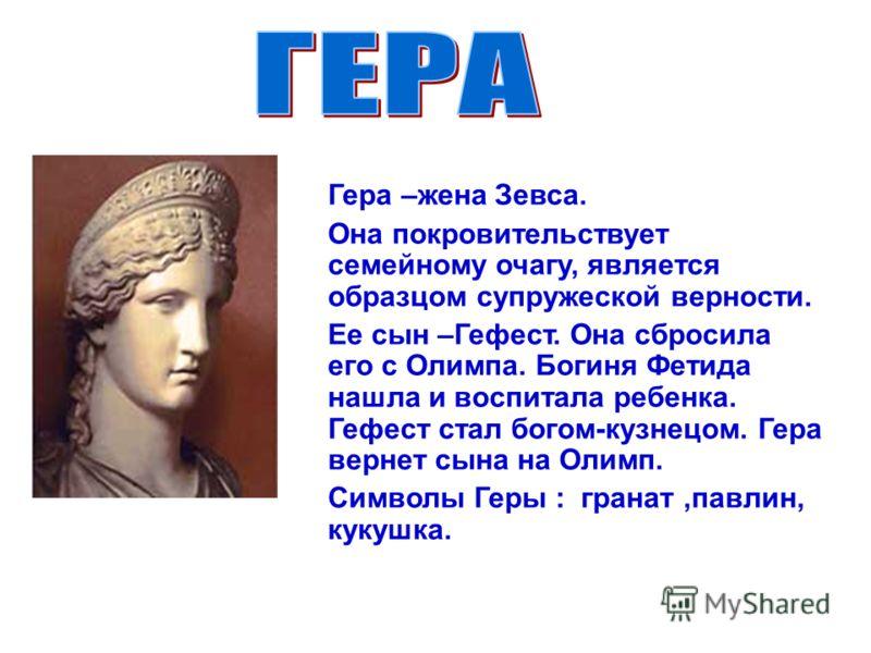 Гера –жена Зевса. Она покровительствует семейному очагу, является образцом супружеской верности. Ее сын –Гефест. Она сбросила его с Олимпа. Богиня Фетида нашла и воспитала ребенка. Гефест стал богом-кузнецом. Гера вернет сына на Олимп. Символы Геры :