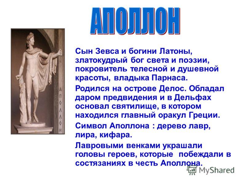 Сын Зевса и богини Латоны, златокудрый бог света и поэзии, покровитель телесной и душевной красоты, владыка Парнаса. Родился на острове Делос. Обладал даром предвидения и в Дельфах основал святилище, в котором находился главный оракул Греции. Символ