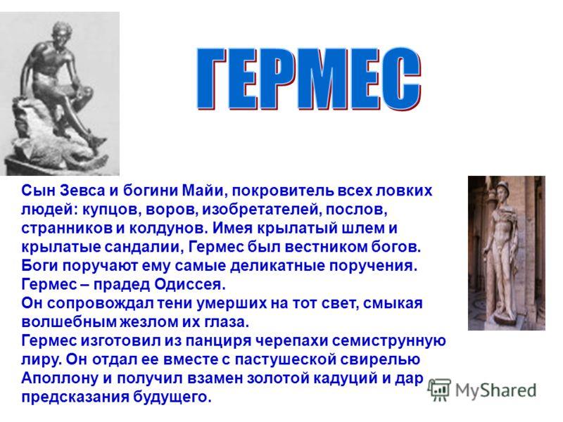Сын Зевса и богини Майи, покровитель всех ловких людей: купцов, воров, изобретателей, послов, странников и колдунов. Имея крылатый шлем и крылатые сандалии, Гермес был вестником богов. Боги поручают ему самые деликатные поручения. Гермес – прадед Оди