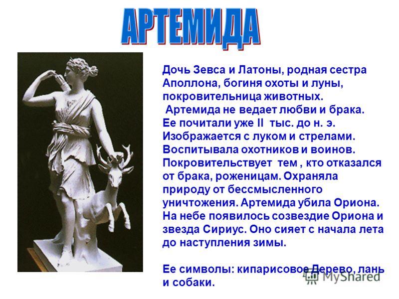 Дочь Зевса и Латоны, родная сестра Аполлона, богиня охоты и луны, покровительница животных. Артемида не ведает любви и брака. Ее почитали уже II тыс. до н. э. Изображается с луком и стрелами. Воспитывала охотников и воинов. Покровительствует тем, кто